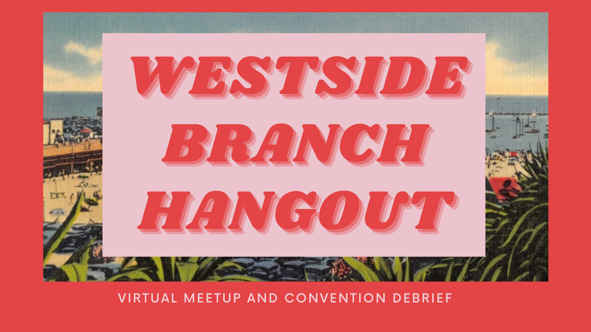 Red banner with beach background that says Westside Branch Hangout Virtual Meetup and Convention Debrief