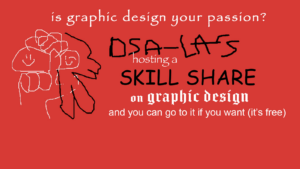 A poorly drawn DSA-LA logo and several fonts: is graphic design your passion? DSA-LA is hosting a skill share on graphic design and you can goto it if you want (it is free) April 30th @ 7:30-8:30 pm