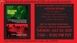 The Mutual Aid Committee Proudly Presents: Definitive Readings about Mutual Aid - Jackson Rising: The Struggle for Economic Democracy and Black Self-Determination in Jackson, Mississippi. Part 3 and Part 4 - Tuesday, July 20th @ 7 PM - 9 PM PST